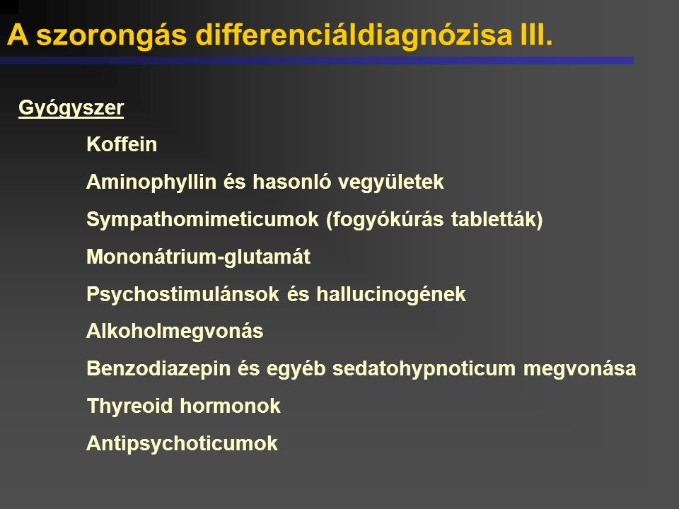 A szorongás differenciáldiagnózisa III. Gyógyszer Koffein Aminophyllin és hasonló vegyületek Sympathomimeticumok (fogyókúrás tabletták) Mononátrium-gl