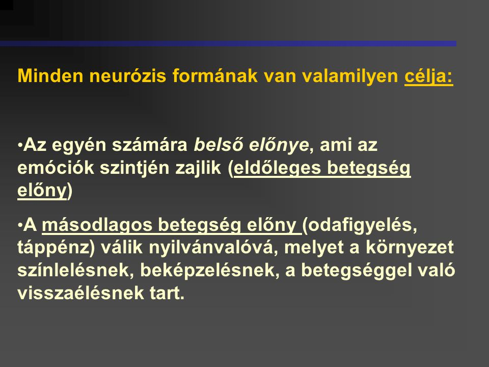 Minden neurózis formának van valamilyen célja: Az egyén számára belső előnye, ami az emóciók szintjén zajlik (eldőleges betegség előny) A másodlagos b