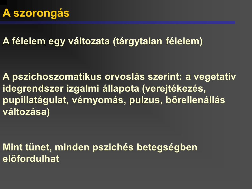 A szorongás A félelem egy változata (tárgytalan félelem) A pszichoszomatikus orvoslás szerint: a vegetatív idegrendszer izgalmi állapota (verejtékezés