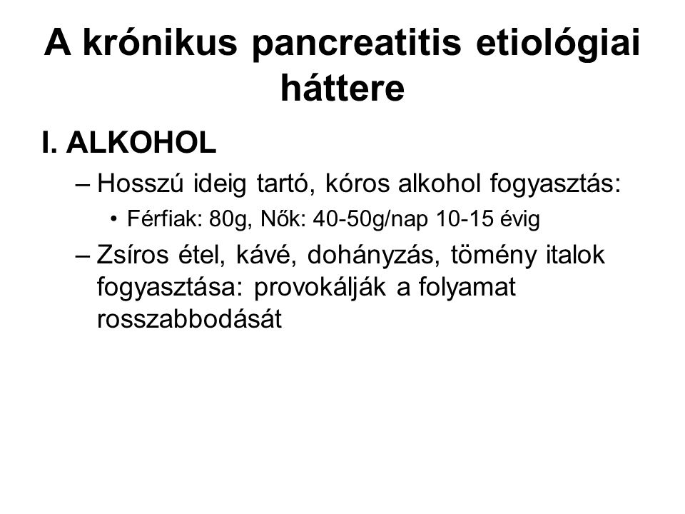 A krónikus pancreatitis etiológiai háttere I. ALKOHOL –Hosszú ideig tartó, kóros alkohol fogyasztás: Férfiak: 80g, Nők: 40-50g/nap 10-15 évig –Zsíros