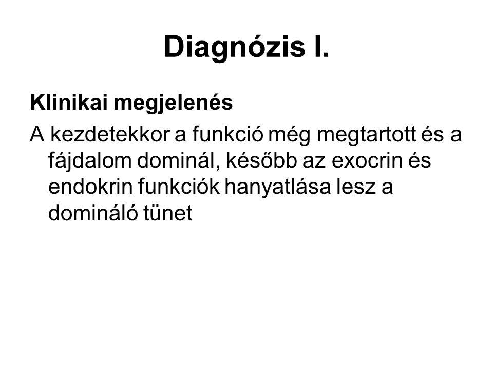 Diagnózis I. Klinikai megjelenés A kezdetekkor a funkció még megtartott és a fájdalom dominál, később az exocrin és endokrin funkciók hanyatlása lesz
