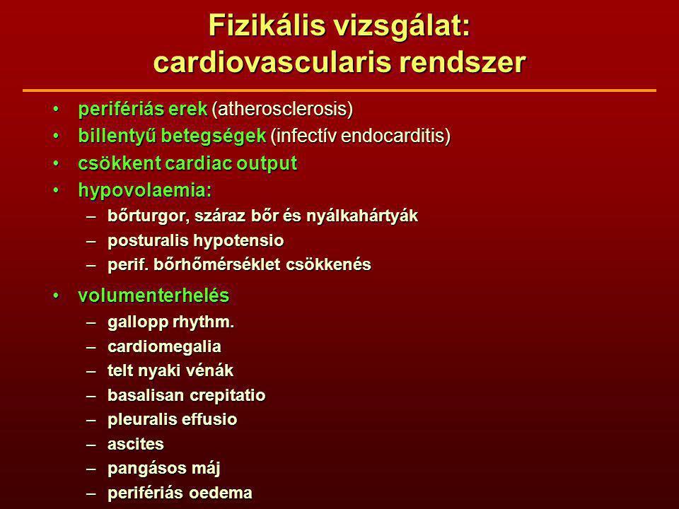 Fizikális vizsgálat: cardiovascularis rendszer perifériás erek (atherosclerosis)perifériás erek (atherosclerosis) billentyű betegségek (infectív endocarditis)billentyű betegségek (infectív endocarditis) csökkent cardiac outputcsökkent cardiac output hypovolaemia:hypovolaemia: –bőrturgor, száraz bőr és nyálkahártyák –posturalis hypotensio –perif.