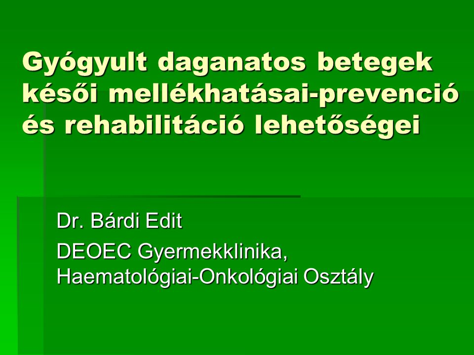 Gyógyult daganatos betegek késői mellékhatásai-prevenció és rehabilitáció lehetőségei Dr. Bárdi Edit DEOEC Gyermekklinika, Haematológiai-Onkológiai Os