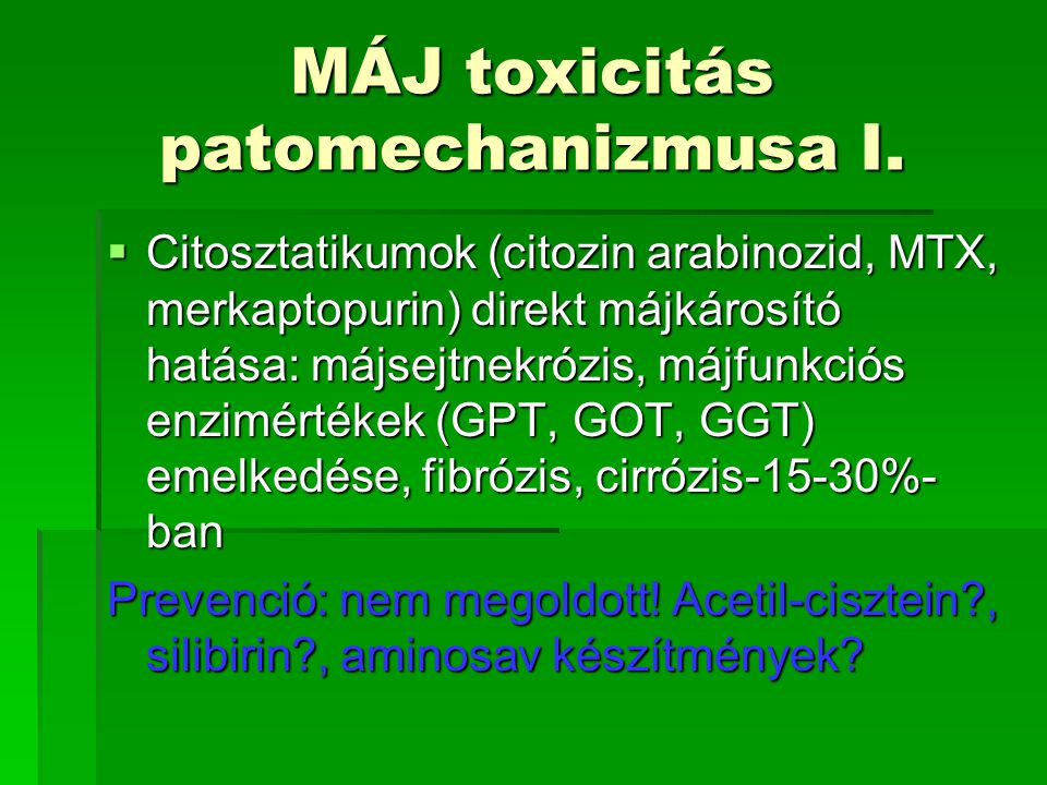 MÁJ toxicitás patomechanizmusa I.  Citosztatikumok (citozin arabinozid, MTX, merkaptopurin) direkt májkárosító hatása: májsejtnekrózis, májfunkciós e