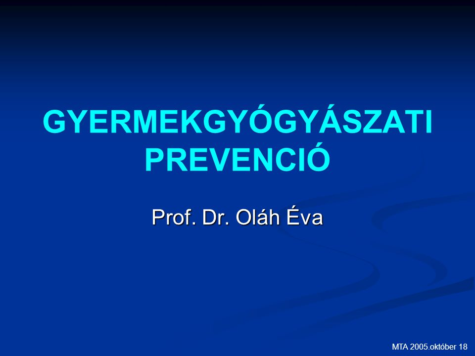 MTA 2005.október 18 GYERMEKGYÓGYÁSZATI PREVENCIÓ Prof. Dr. Oláh Éva