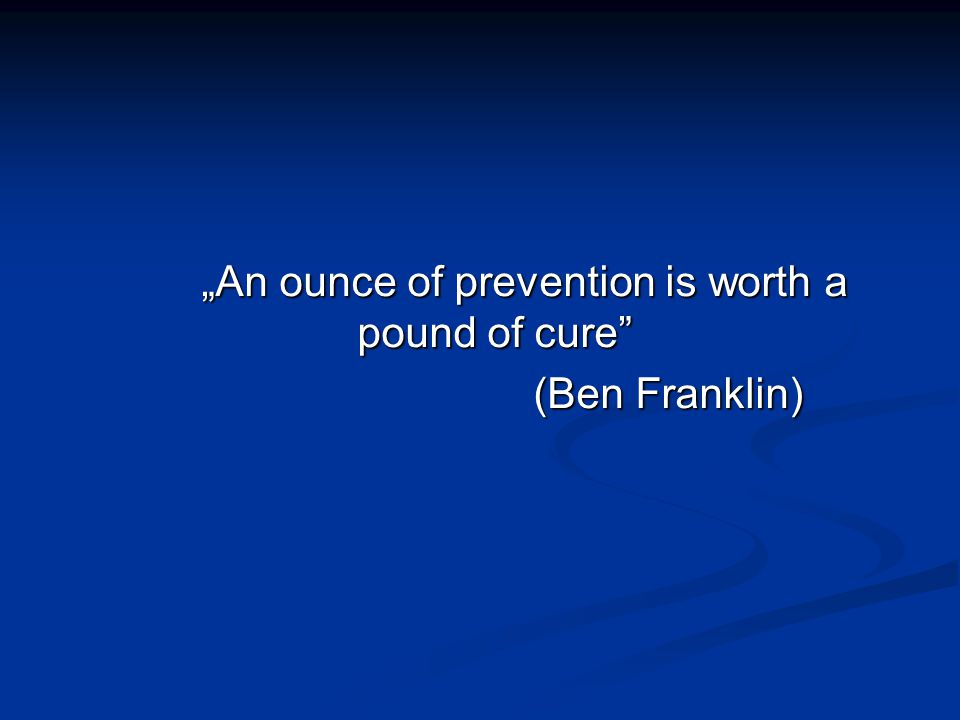 """An ounce of prevention is worth a pound of cure"" (Ben Franklin)"