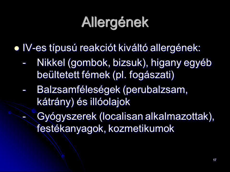 17 Allergének IV-es típusú reakciót kiváltó allergének: IV-es típusú reakciót kiváltó allergének: -Nikkel (gombok, bizsuk), higany egyéb beültetett fé