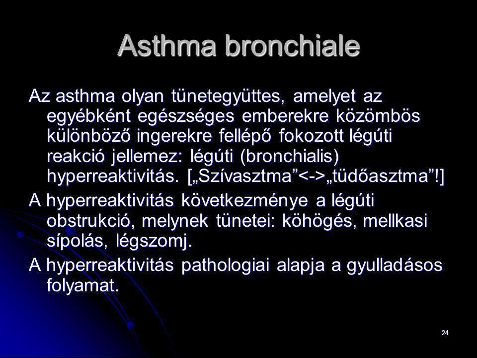 24 Asthma bronchiale Az asthma olyan tünetegyüttes, amelyet az egyébként egészséges emberekre közömbös különböző ingerekre fellépő fokozott légúti rea