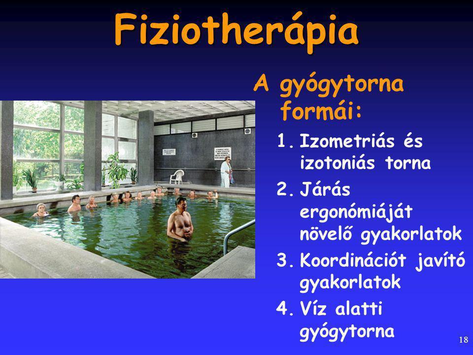 18 Fiziotherápia A gyógytorna formái: 1.Izometriás és izotoniás torna 2.Járás ergonómiáját növelő gyakorlatok 3.Koordinációt javító gyakorlatok 4.Víz alatti gyógytorna