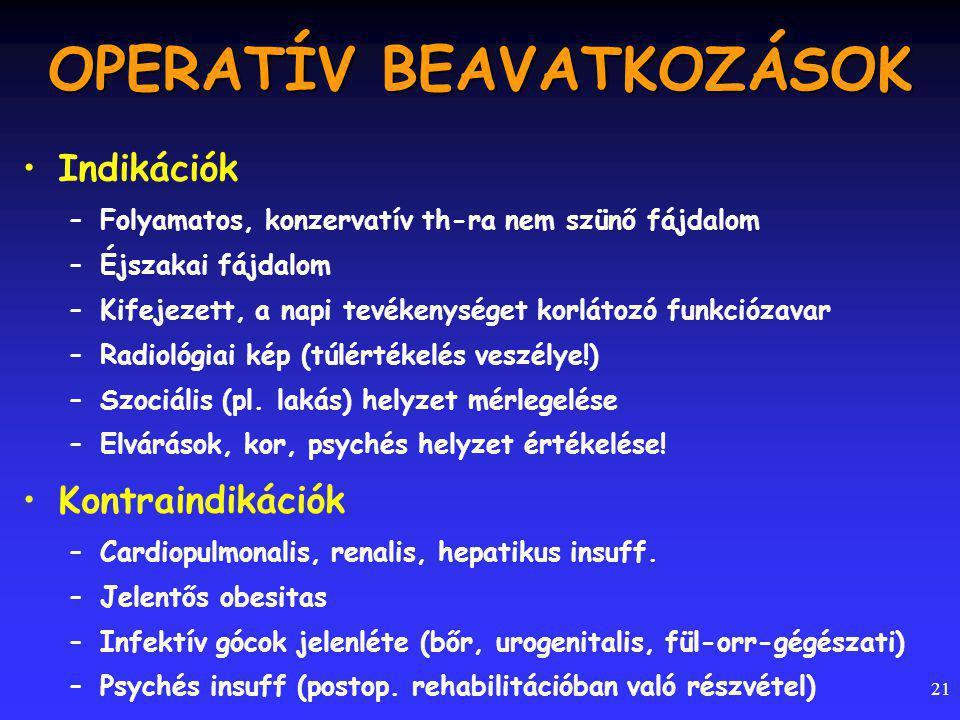 21 OPERATÍV BEAVATKOZÁSOK Indikációk –Folyamatos, konzervatív th-ra nem szünő fájdalom –Éjszakai fájdalom –Kifejezett, a napi tevékenységet korlátozó funkciózavar –Radiológiai kép (túlértékelés veszélye!) –Szociális (pl.