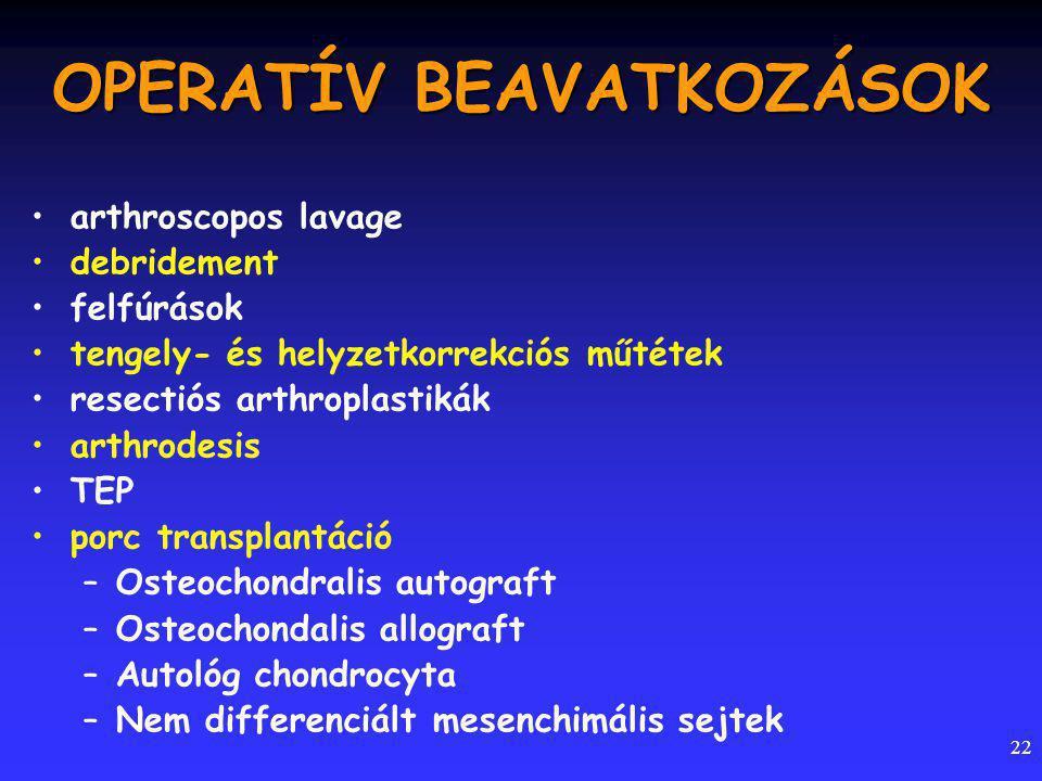 22 OPERATÍV BEAVATKOZÁSOK arthroscopos lavage debridement felfúrások tengely- és helyzetkorrekciós műtétek resectiós arthroplastikák arthrodesis TEP porc transplantáció –Osteochondralis autograft –Osteochondalis allograft –Autológ chondrocyta –Nem differenciált mesenchimális sejtek
