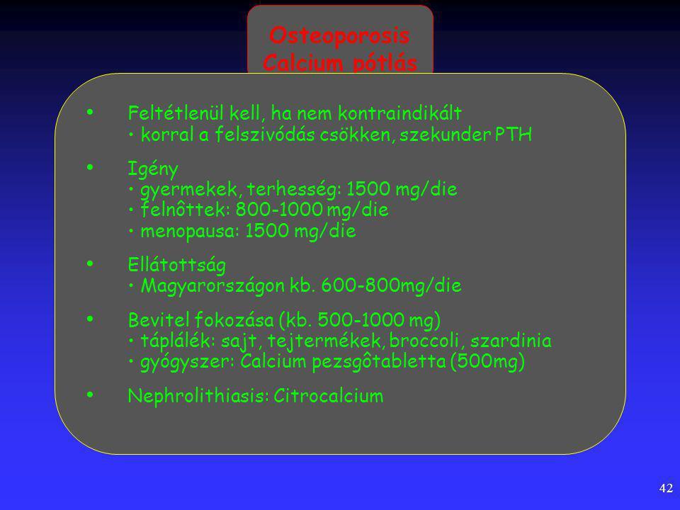 42 Osteoporosis Calcium pótlás Feltétlenül kell, ha nem kontraindikált korral a felszivódás csökken, szekunder PTH Igény gyermekek, terhesség: 1500 mg/die felnôttek: 800-1000 mg/die menopausa: 1500 mg/die Ellátottság Magyarországon kb.
