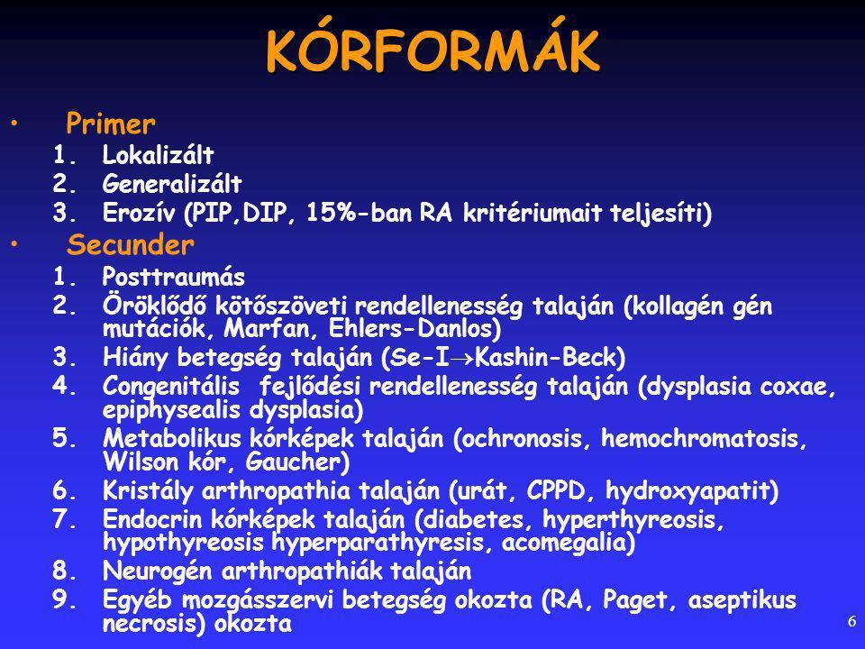 6KÓRFORMÁK Primer 1.Lokalizált 2.Generalizált 3.Erozív (PIP,DIP, 15%-ban RA kritériumait teljesíti) Secunder 1.Posttraumás 2.Öröklődő kötőszöveti rendellenesség talaján (kollagén gén mutációk, Marfan, Ehlers-Danlos) 3.Hiány betegség talaján (Se-I  Kashin-Beck) 4.Congenitális fejlődési rendellenesség talaján (dysplasia coxae, epiphysealis dysplasia) 5.Metabolikus kórképek talaján (ochronosis, hemochromatosis, Wilson kór, Gaucher) 6.Kristály arthropathia talaján (urát, CPPD, hydroxyapatit) 7.Endocrin kórképek talaján (diabetes, hyperthyreosis, hypothyreosis hyperparathyresis, acomegalia) 8.Neurogén arthropathiák talaján 9.Egyéb mozgásszervi betegség okozta (RA, Paget, aseptikus necrosis) okozta
