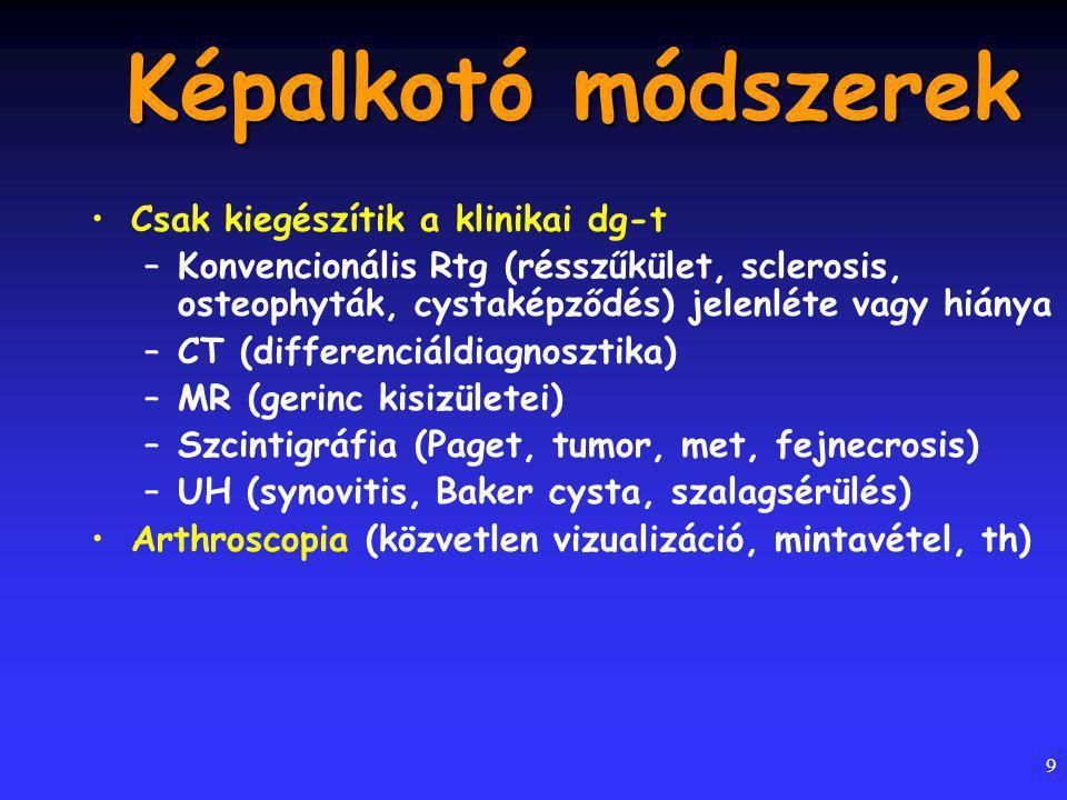 9 Képalkotó módszerek Csak kiegészítik a klinikai dg-t –Konvencionális Rtg (résszűkület, sclerosis, osteophyták, cystaképződés) jelenléte vagy hiánya –CT (differenciáldiagnosztika) –MR (gerinc kisizületei) –Szcintigráfia (Paget, tumor, met, fejnecrosis) –UH (synovitis, Baker cysta, szalagsérülés) Arthroscopia (közvetlen vizualizáció, mintavétel, th)