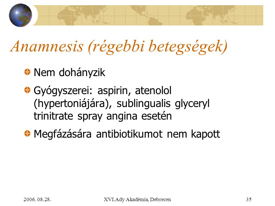 2006. 08.28.XVI.Ady Akadémia, Debrecen35 Anamnesis (régebbi betegségek) Nem dohányzik Gyógyszerei: aspirin, atenolol (hypertoniájára), sublingualis gl