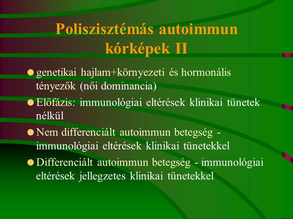 Poliszisztémás autoimmun kórképek II  genetikai hajlam+környezeti és hormonális tényezők (női dominancia)  Előfázis: immunológiai eltérések klinikai tünetek nélkül  Nem differenciált autoimmun betegség - immunológiai eltérések klinikai tünetekkel  Differenciált autoimmun betegség - immunológiai eltérések jellegzetes klinikai tünetekkel