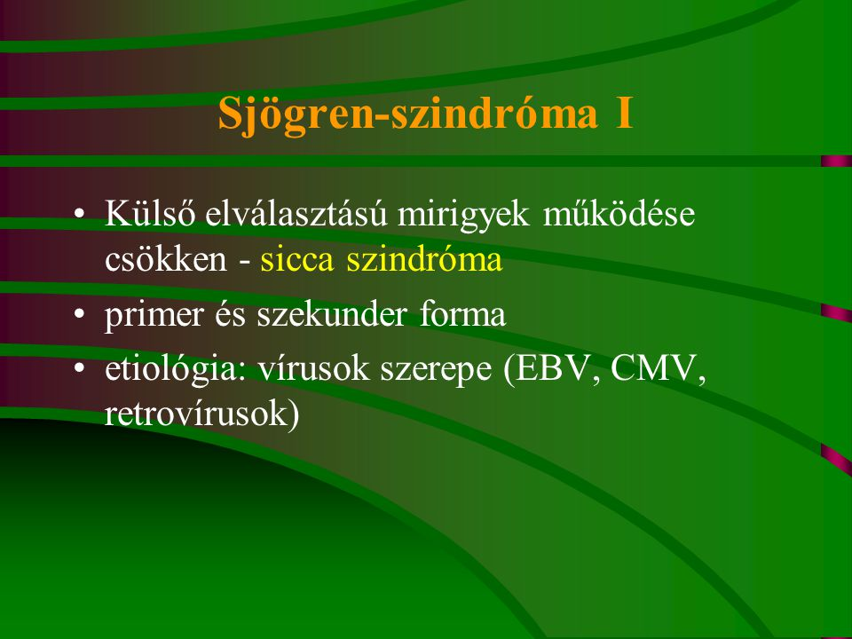 Sjögren-szindróma I Külső elválasztású mirigyek működése csökken - sicca szindróma primer és szekunder forma etiológia: vírusok szerepe (EBV, CMV, retrovírusok)