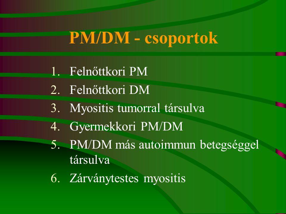 PM/DM - csoportok 1.Felnőttkori PM 2.Felnőttkori DM 3.Myositis tumorral társulva 4.Gyermekkori PM/DM 5.PM/DM más autoimmun betegséggel társulva 6.Zárványtestes myositis