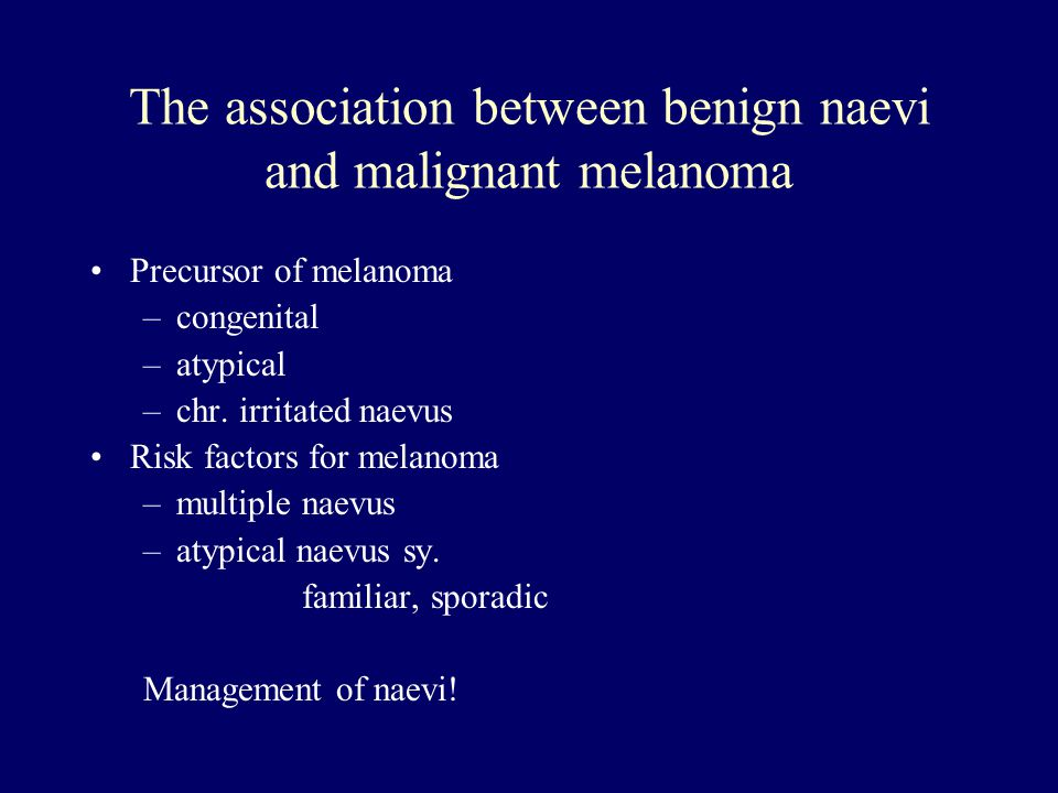 The association between benign naevi and malignant melanoma Precursor of melanoma –congenital –atypical –chr. irritated naevus Risk factors for melano