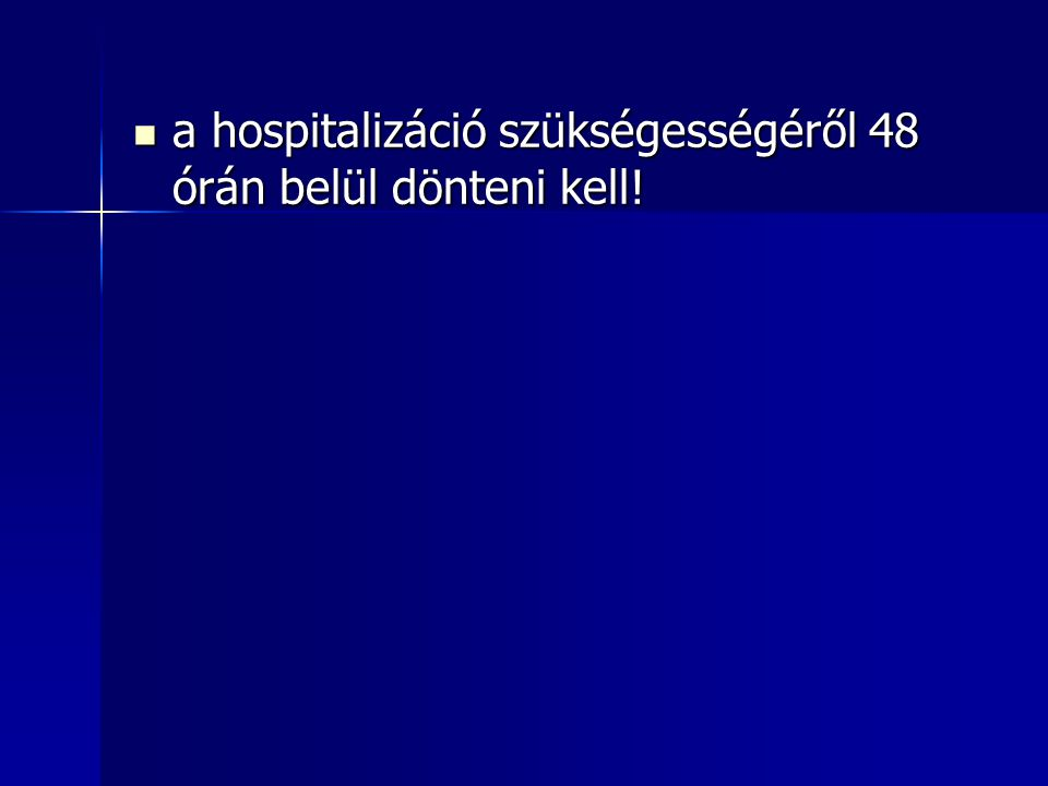 a hospitalizáció szükségességéről 48 órán belül dönteni kell! a hospitalizáció szükségességéről 48 órán belül dönteni kell!