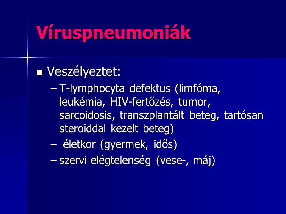 Víruspneumoniák Veszélyeztet: Veszélyeztet: –T-lymphocyta defektus (limfóma, leukémia, HIV-fertőzés, tumor, sarcoidosis, transzplantált beteg, tartósa