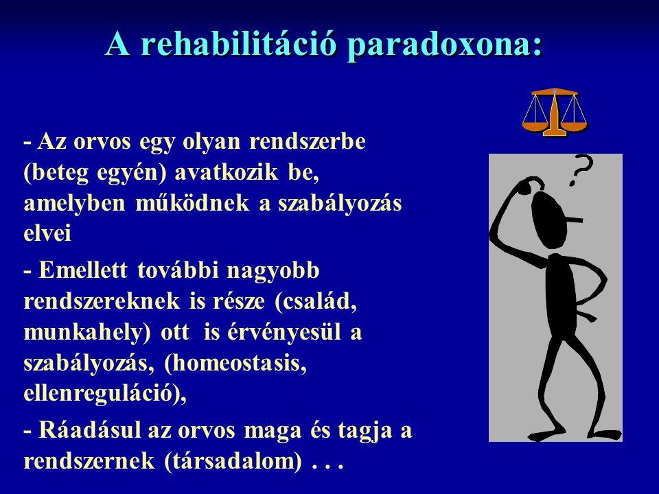 A rehabilitáció paradoxona: - Az orvos egy olyan rendszerbe (beteg egyén) avatkozik be, amelyben működnek a szabályozás elvei - Emellett további nagyobb rendszereknek is része (család, munkahely) ott is érvényesül a szabályozás, (homeostasis, ellenreguláció), - Ráadásul az orvos maga és tagja a rendszernek (társadalom)...