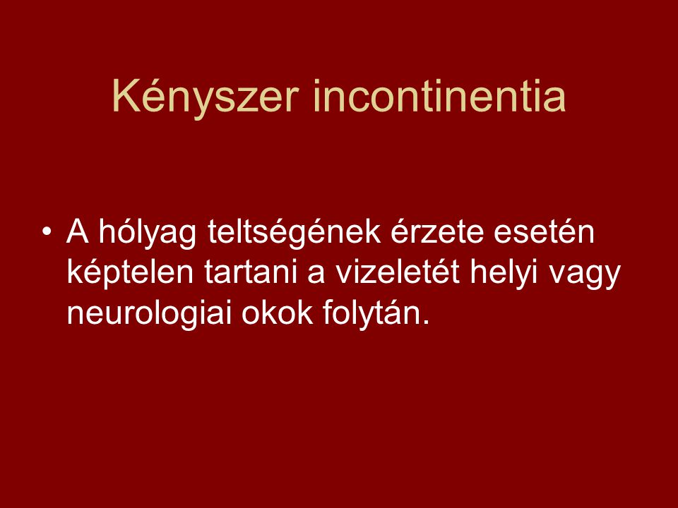 Kényszer incontinentia A hólyag teltségének érzete esetén képtelen tartani a vizeletét helyi vagy neurologiai okok folytán.