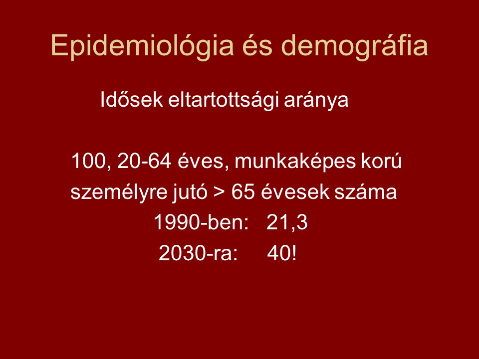 Epidemiológia és demográfia Idősek eltartottsági aránya 100, 20-64 éves, munkaképes korú személyre jutó > 65 évesek száma 1990-ben: 21,3 2030-ra: 40!