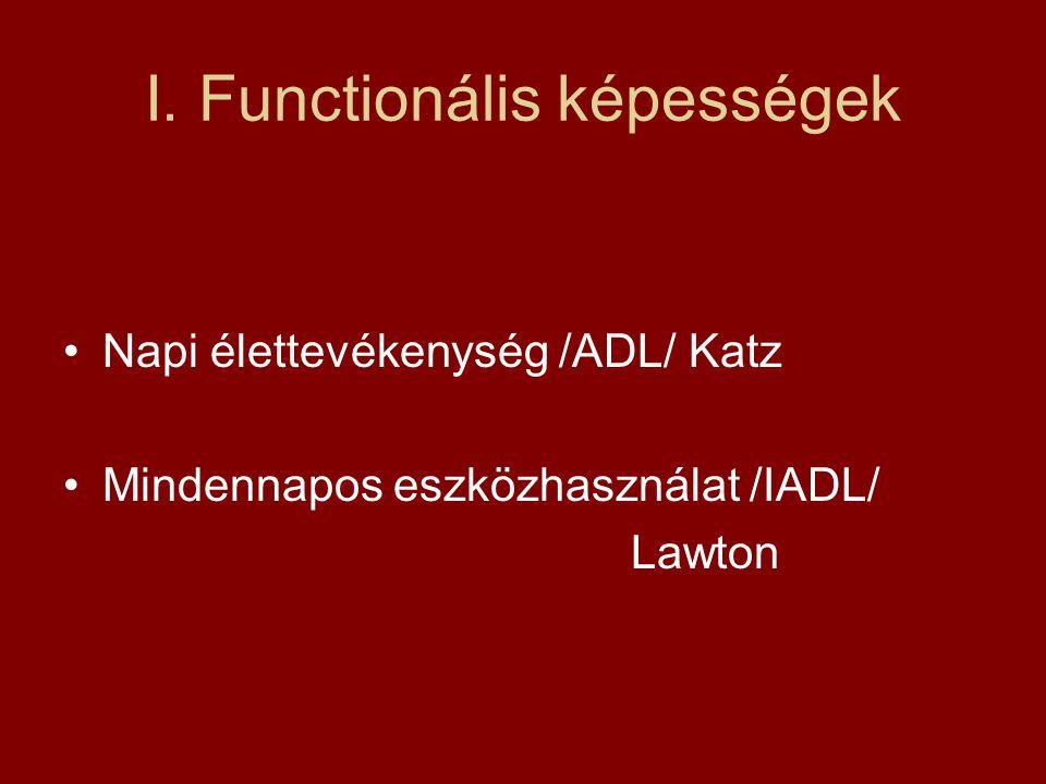 I. Functionális képességek Napi élettevékenység /ADL/ Katz Mindennapos eszközhasználat /IADL/ Lawton
