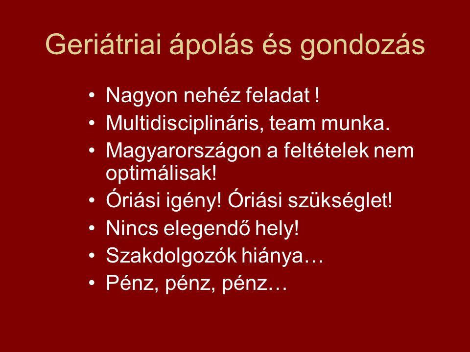 Geriátriai ápolás és gondozás Nagyon nehéz feladat ! Multidisciplináris, team munka. Magyarországon a feltételek nem optimálisak! Óriási igény! Óriási
