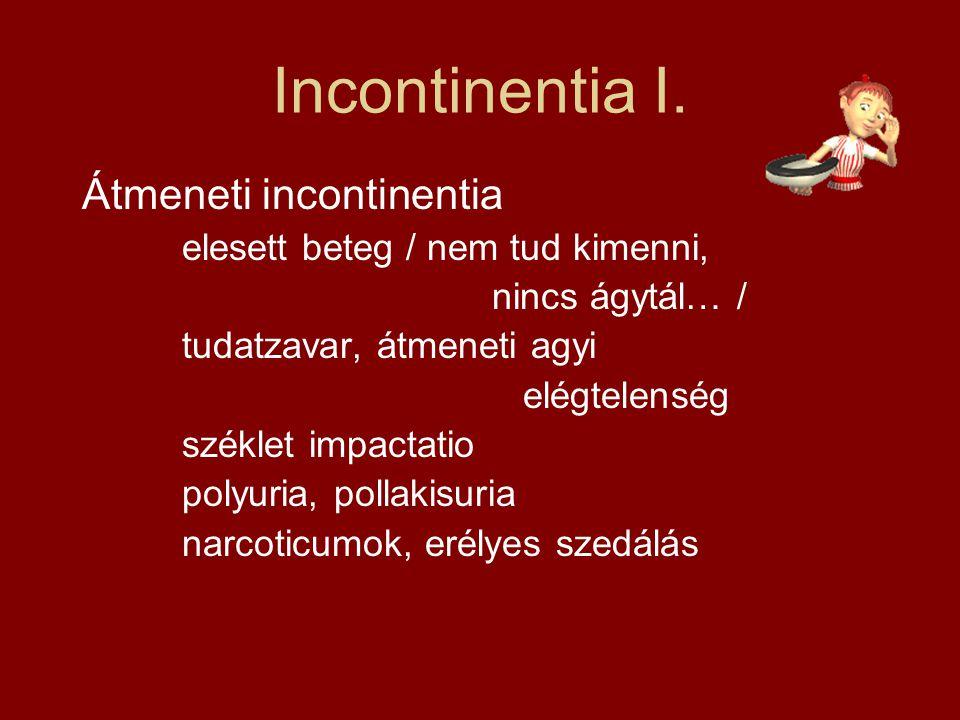 Incontinentia I. Átmeneti incontinentia elesett beteg / nem tud kimenni, nincs ágytál… / tudatzavar, átmeneti agyi elégtelenség széklet impactatio pol