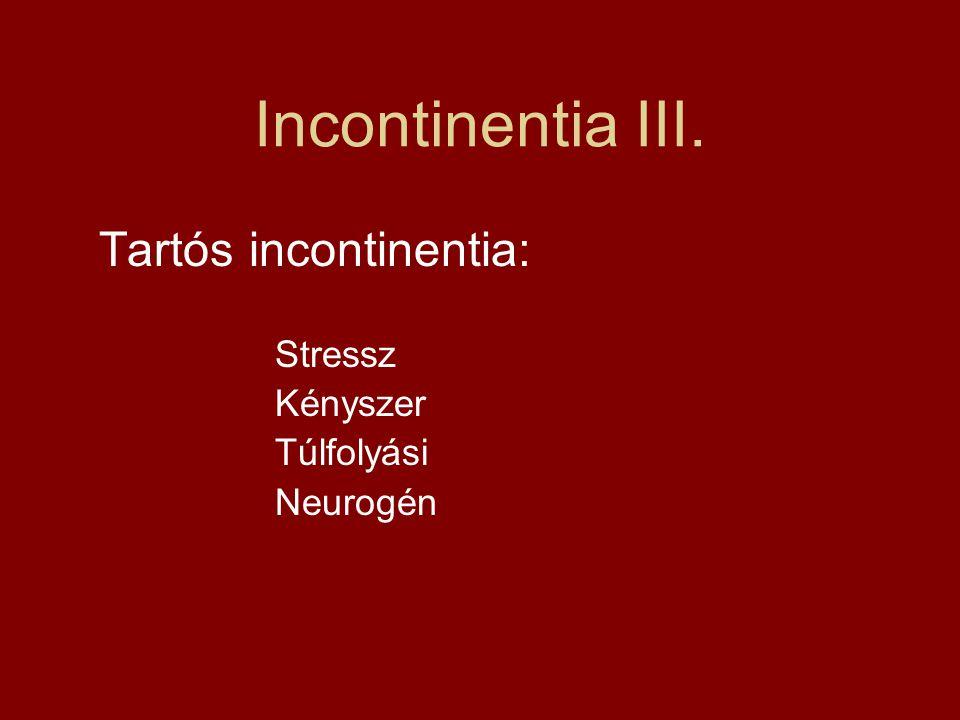 Incontinentia III. Tartós incontinentia: Stressz Kényszer Túlfolyási Neurogén