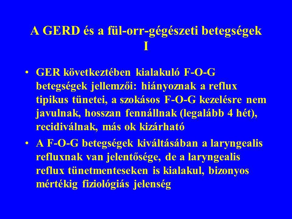 A GERD és a fül-orr-gégészeti betegségek I GER következtében kialakuló F-O-G betegségek jellemzői: hiányoznak a reflux tipikus tünetei, a szokásos F-O-G kezelésre nem javulnak, hosszan fennállnak (legalább 4 hét), recidiválnak, más ok kizárható A F-O-G betegségek kiváltásában a laryngealis refluxnak van jelentősége, de a laryngealis reflux tünetmenteseken is kialakul, bizonyos mértékig fiziológiás jelenség