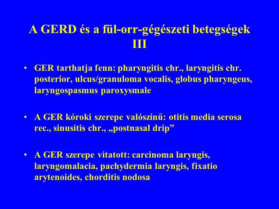 A GERD és a fül-orr-gégészeti betegségek III GER tarthatja fenn: pharyngitis chr., laryngitis chr.