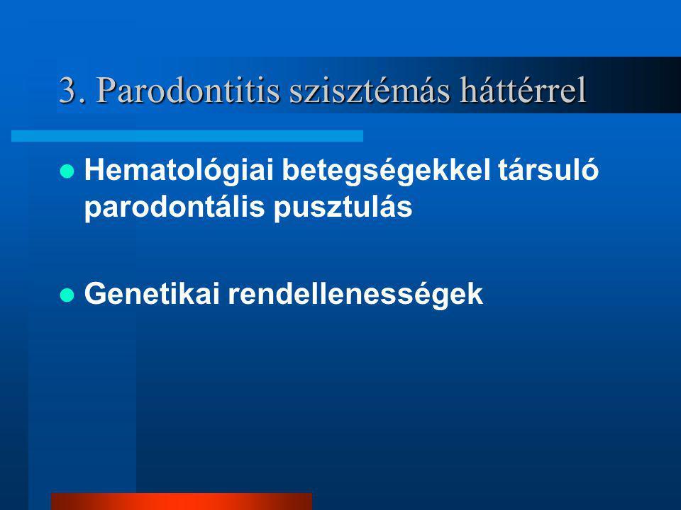 3. Parodontitis szisztémás háttérrel Hematológiai betegségekkel társuló parodontális pusztulás Genetikai rendellenességek