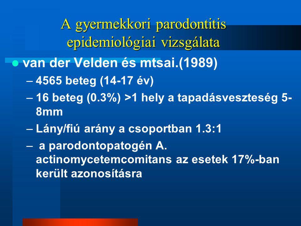 A gyermekkori parodontitis epidemiológiai vizsgálata van der Velden és mtsai.(1989) –4565 beteg (14-17 év) –16 beteg (0.3%) >1 hely a tapadásveszteség 5- 8mm –Lány/fiú arány a csoportban 1.3:1 – a parodontopatogén A.