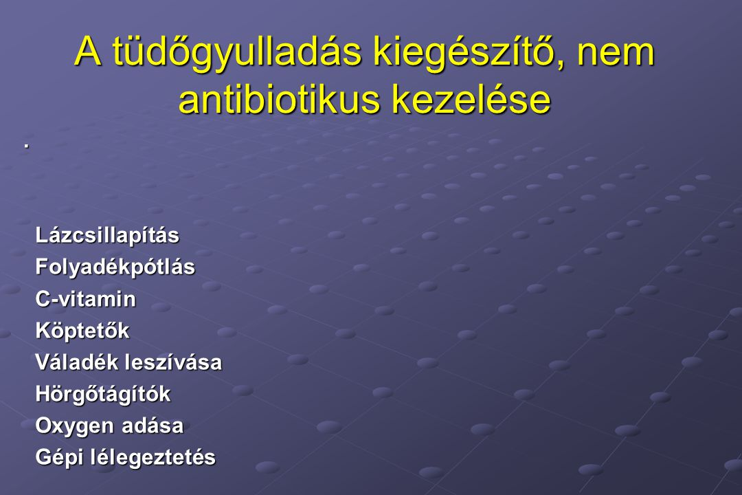 . Lázcsillapítás Lázcsillapítás Folyadékpótlás Folyadékpótlás C-vitamin C-vitamin Köptetők Köptetők Váladék leszívása Váladék leszívása Hörgőtágítók Hörgőtágítók Oxygen adása Oxygen adása Gépi lélegeztetés Gépi lélegeztetés A tüdőgyulladás kiegészítő, nem antibiotikus kezelése