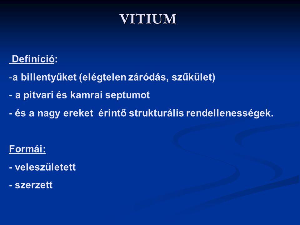 VITIUM Definíció: -a billentyűket (elégtelen záródás, szűkület) - a pitvari és kamrai septumot - és a nagy ereket érintő strukturális rendellenességek.