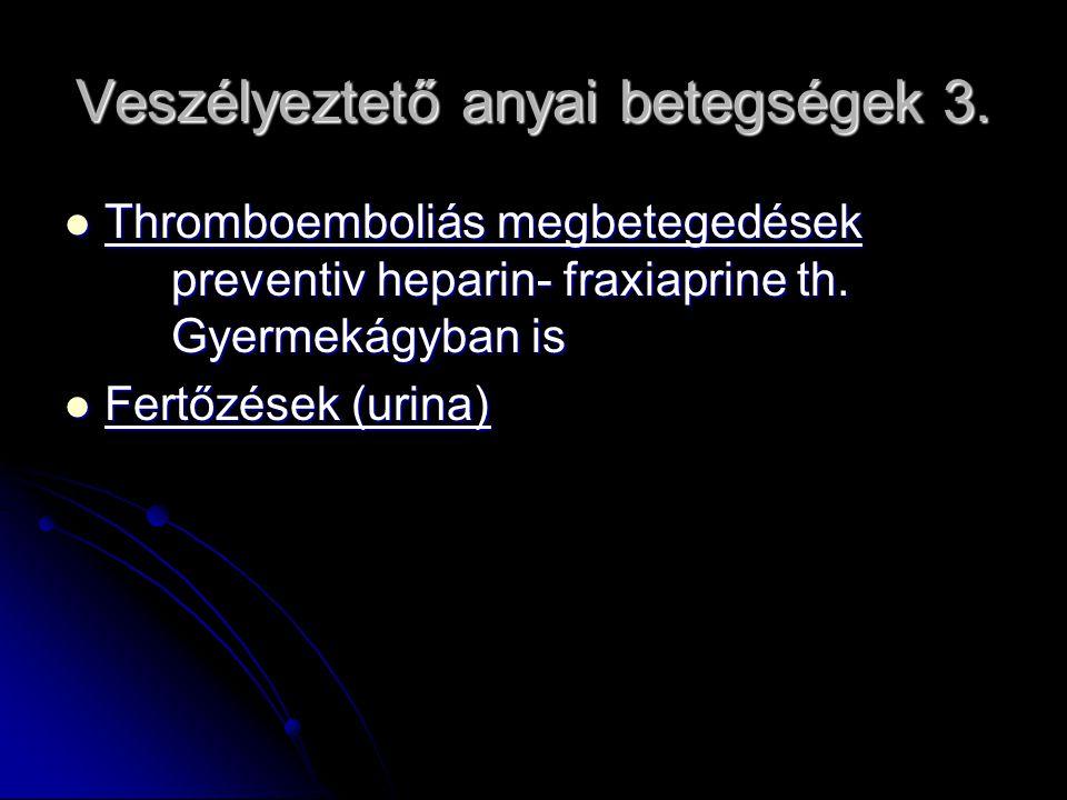 Veszélyeztető anyai betegségek 3. Thromboemboliás megbetegedések preventiv heparin- fraxiaprine th. Gyermekágyban is Thromboemboliás megbetegedések pr