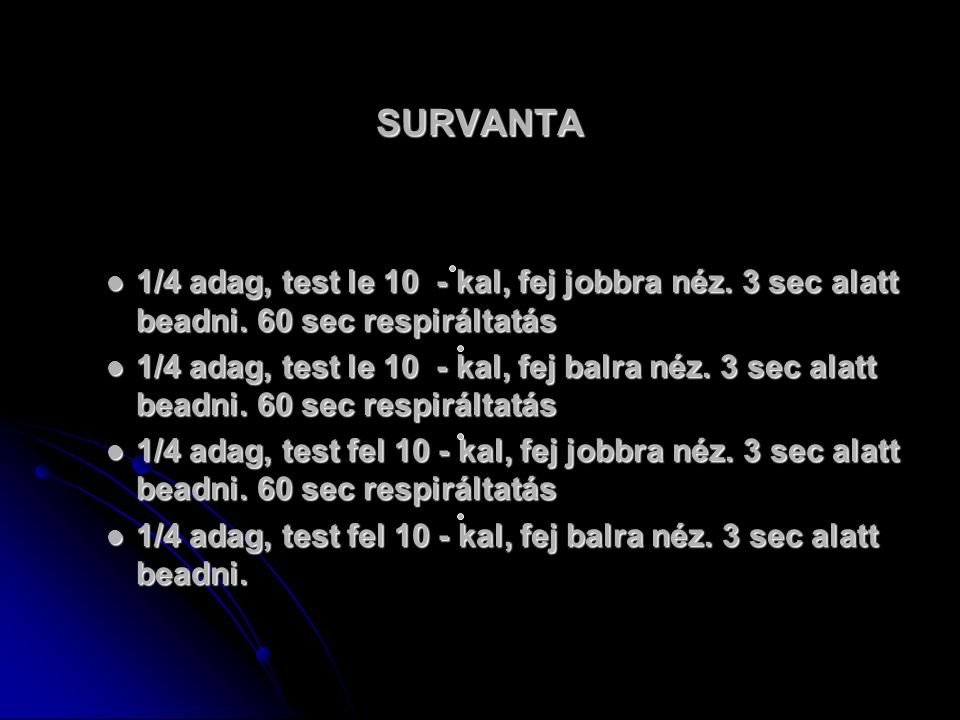 SURVANTA 1/4 adag, test le 10 - kal, fej jobbra néz. 3 sec alatt beadni. 60 sec respiráltatás 1/4 adag, test le 10 - kal, fej jobbra néz. 3 sec alatt