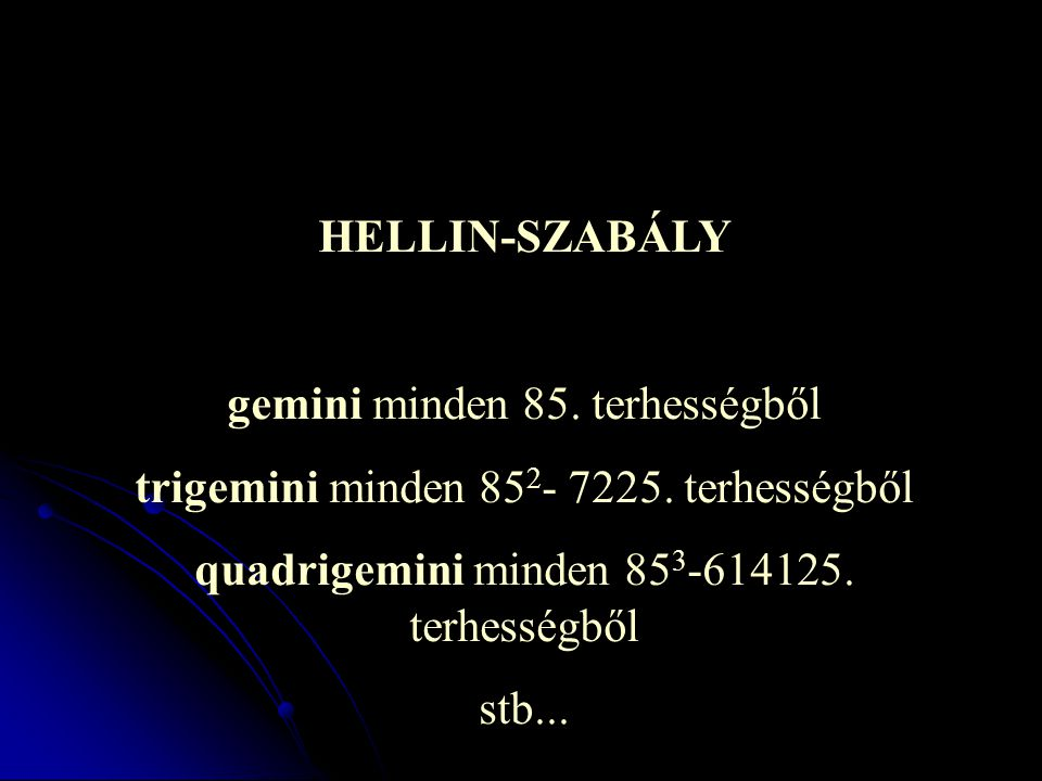 HELLIN-SZABÁLY gemini minden 85. terhességből trigemini minden 85 2 - 7225. terhességből quadrigemini minden 85 3 -614125. terhességből stb...