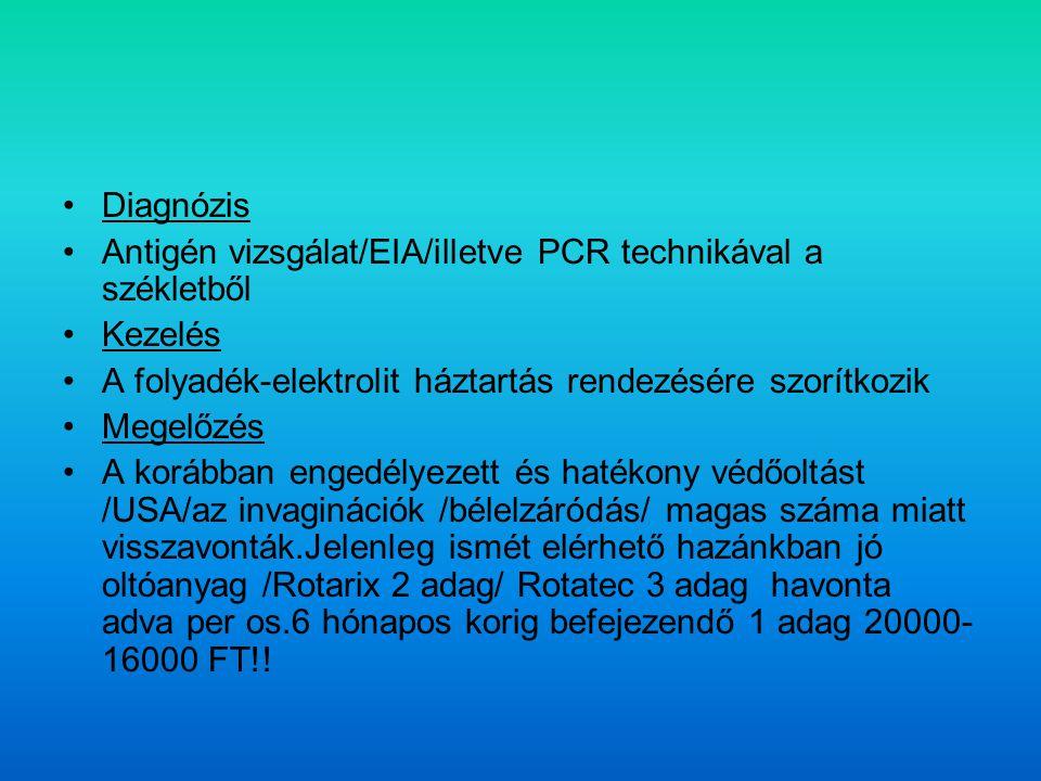 Diagnózis Antigén vizsgálat/EIA/illetve PCR technikával a székletből Kezelés A folyadék-elektrolit háztartás rendezésére szorítkozik Megelőzés A korábban engedélyezett és hatékony védőoltást /USA/az invaginációk /bélelzáródás/ magas száma miatt visszavonták.Jelenleg ismét elérhető hazánkban jó oltóanyag /Rotarix 2 adag/ Rotatec 3 adag havonta adva per os.6 hónapos korig befejezendő 1 adag 20000- 16000 FT!!