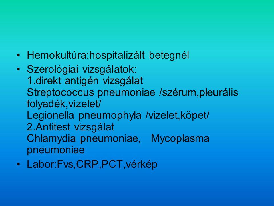 Hemokultúra:hospitalizált betegnél Szerológiai vizsgálatok: 1.direkt antigén vizsgálat Streptococcus pneumoniae /szérum,pleurális folyadék,vizelet/ Legionella pneumophyla /vizelet,köpet/ 2.Antitest vizsgálat Chlamydia pneumoniae, Mycoplasma pneumoniae Labor:Fvs,CRP,PCT,vérkép