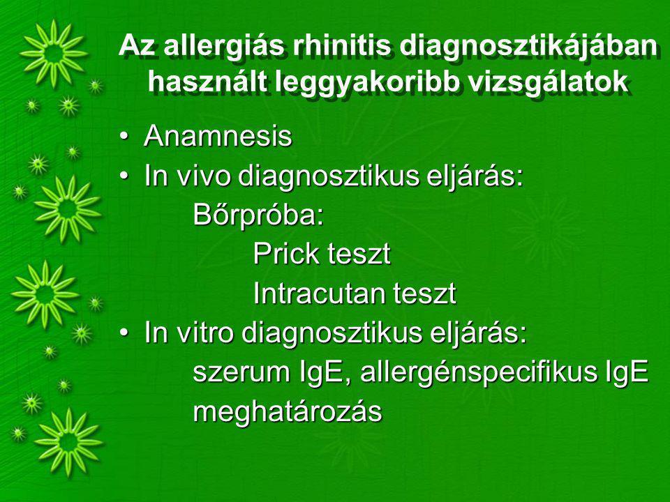 Az allergiás rhinitis diagnosztikájában használt leggyakoribb vizsgálatok AnamnesisAnamnesis In vivo diagnosztikus eljárás:In vivo diagnosztikus eljárás: Bőrpróba: Bőrpróba: Prick teszt Intracutan teszt In vitro diagnosztikus eljárás:In vitro diagnosztikus eljárás: szerum IgE, allergénspecifikus IgE szerum IgE, allergénspecifikus IgE meghatározás meghatározás