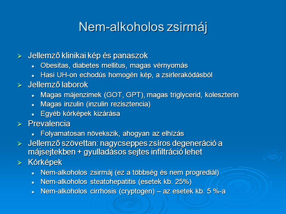 Nem-alkoholos zsirmáj  Jellemző klinikai kép és panaszok Obesitas, diabetes mellitus, magas vérnyomás Obesitas, diabetes mellitus, magas vérnyomás Hasi UH-on echodús homogén kép, a zsirlerakódásból Hasi UH-on echodús homogén kép, a zsirlerakódásból  Jellemző laborok Magas májenzimek (GOT, GPT), magas triglycerid, koleszterin Magas májenzimek (GOT, GPT), magas triglycerid, koleszterin Magas inzulin (inzulin rezisztencia) Magas inzulin (inzulin rezisztencia) Egyéb kórképek kizárása Egyéb kórképek kizárása  Prevalencia Folyamatosan növekszik, ahogyan az elhízás Folyamatosan növekszik, ahogyan az elhízás  Jellemző szövettan: nagycseppes zsíros degeneráció a májsejtekben + gyulladásos sejtes infiltráció lehet  Kórképek Nem-alkoholos zsirmáj (ez a többség és nem progrediál) Nem-alkoholos zsirmáj (ez a többség és nem progrediál) Nem-alkoholos steatohepatitis (esetek kb.