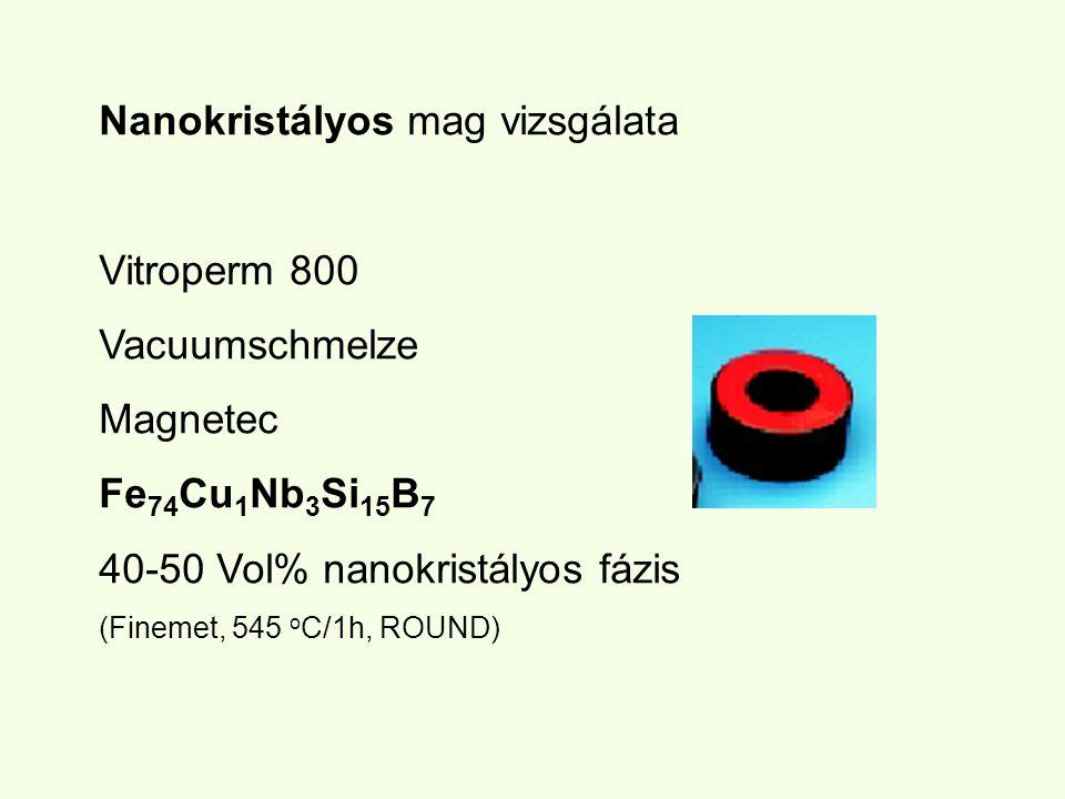 Nanokristályos mag vizsgálata Vitroperm 800 Vacuumschmelze Magnetec Fe 74 Cu 1 Nb 3 Si 15 B 7 40-50 Vol% nanokristályos fázis (Finemet, 545 o C/1h, RO