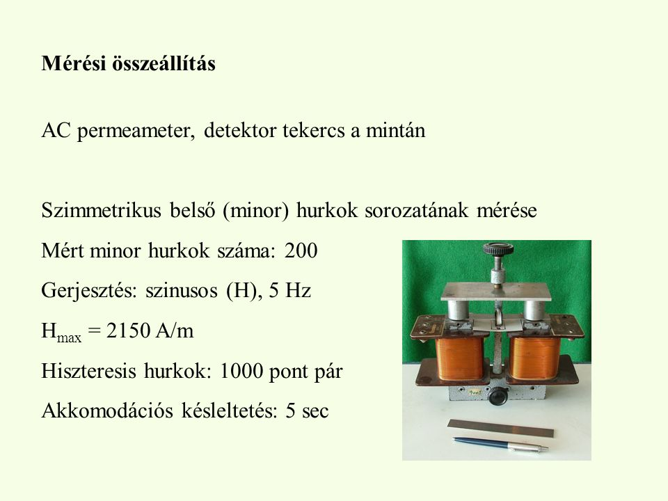Mérési összeállítás AC permeameter, detektor tekercs a mintán Szimmetrikus belső (minor) hurkok sorozatának mérése Mért minor hurkok száma: 200 Gerjesztés: szinusos (H), 5 Hz H max = 2150 A/m Hiszteresis hurkok: 1000 pont pár Akkomodációs késleltetés: 5 sec