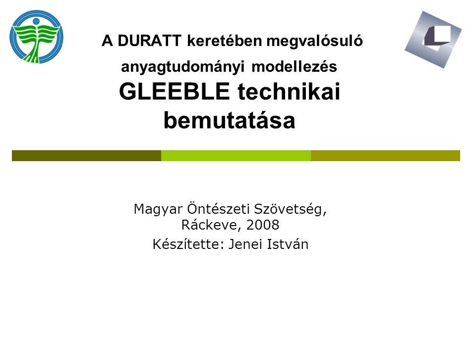 A DURATT keretében megvalósuló anyagtudományi modellezés GLEEBLE technikai bemutatása Magyar Öntészeti Szövetség, Ráckeve, 2008 Készítette: Jenei István