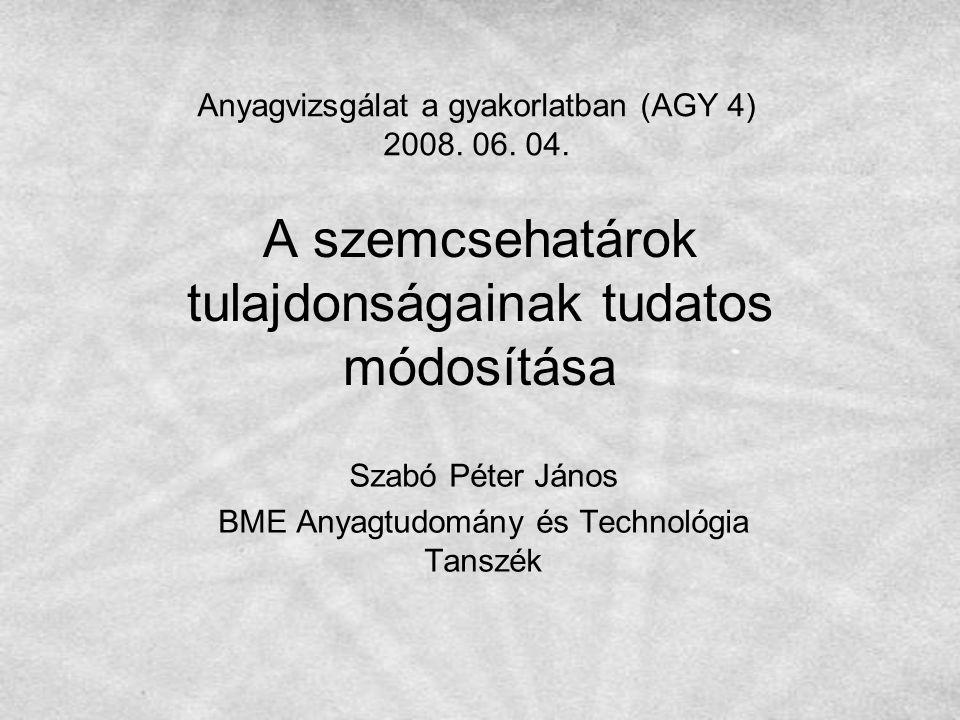 A szemcsehatárok tulajdonságainak tudatos módosítása Szabó Péter János BME Anyagtudomány és Technológia Tanszék Anyagvizsgálat a gyakorlatban (AGY 4)