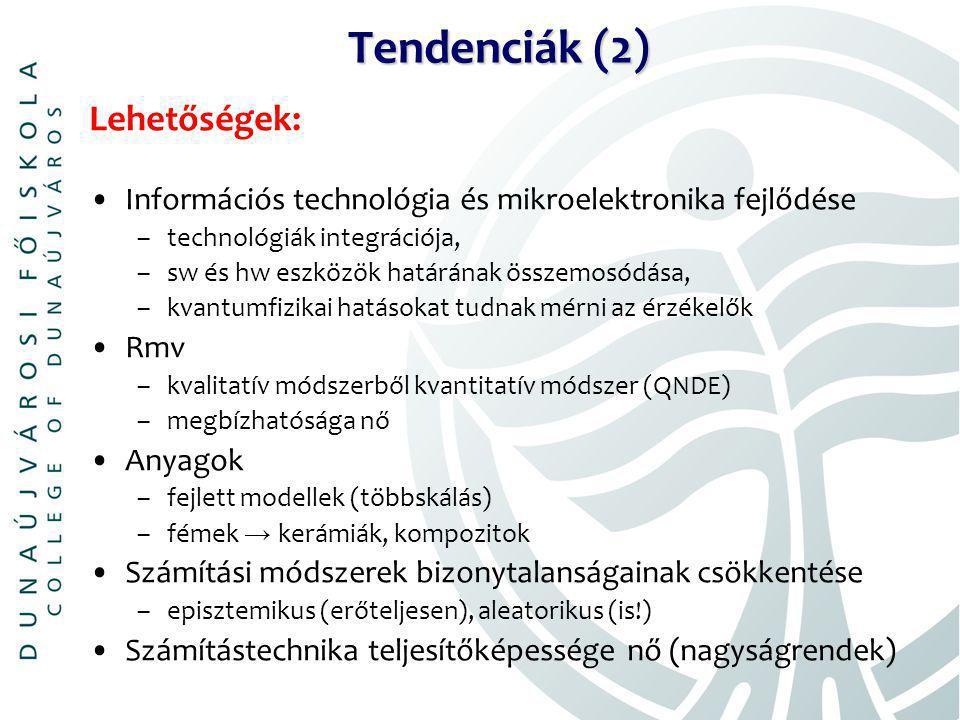 Tendenciák (2) Lehetőségek: Információs technológia és mikroelektronika fejlődése –technológiák integrációja, –sw és hw eszközök határának összemosódása, –kvantumfizikai hatásokat tudnak mérni az érzékelők Rmv –kvalitatív módszerből kvantitatív módszer (QNDE) –megbízhatósága nő Anyagok –fejlett modellek (többskálás) –fémek → kerámiák, kompozitok Számítási módszerek bizonytalanságainak csökkentése –episztemikus (erőteljesen), aleatorikus (is!) Számítástechnika teljesítőképessége nő (nagyságrendek)
